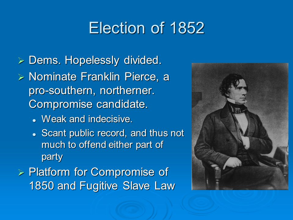Election of 1852 Dems. Hopelessly divided.