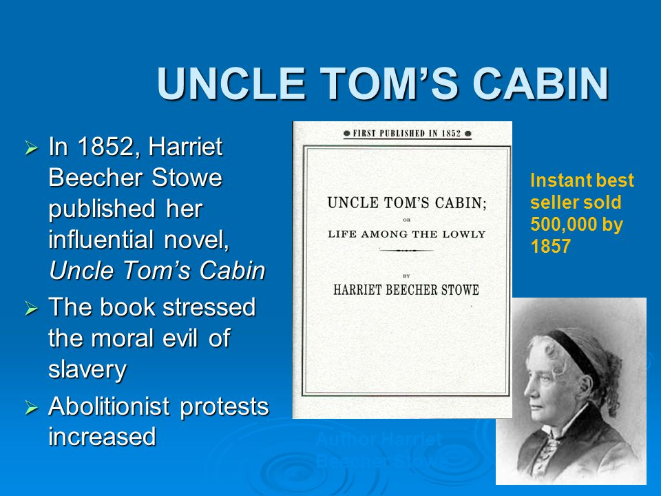 UNCLE TOM'S CABIN In 1852, Harriet Beecher Stowe published her influential novel, Uncle Tom's Cabin.