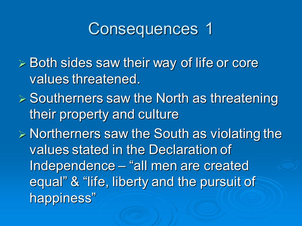 Consequences 1 Both sides saw their way of life or core values threatened. Southerners saw the North as threatening their property and culture.