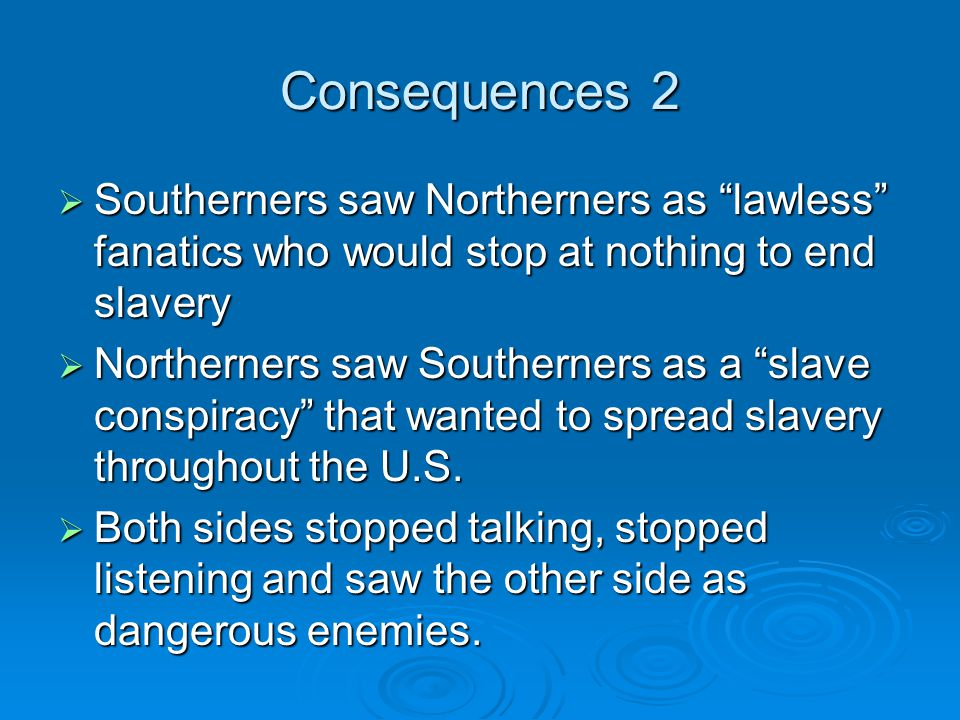 Consequences 2 Southerners saw Northerners as lawless fanatics who would stop at nothing to end slavery.