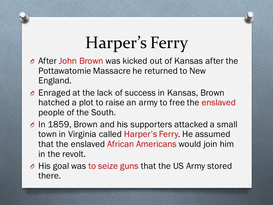 Harper's Ferry After John Brown was kicked out of Kansas after the Pottawatomie Massacre he returned to New England.