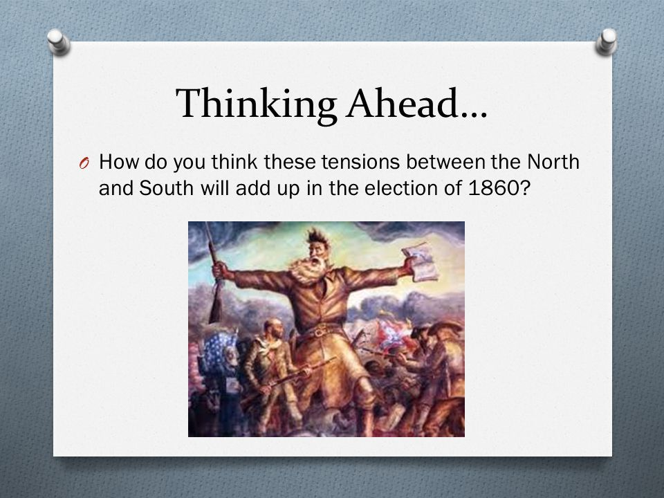 Thinking Ahead… How do you think these tensions between the North and South will add up in the election of 1860