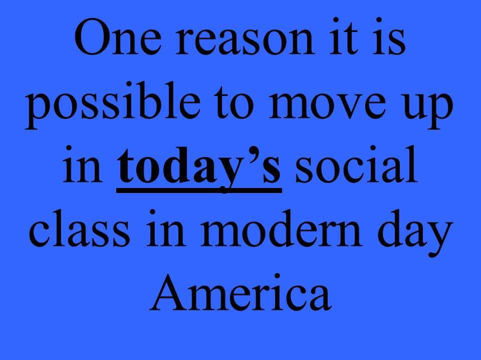 One reason it is possible to move up in today's social class in modern day America