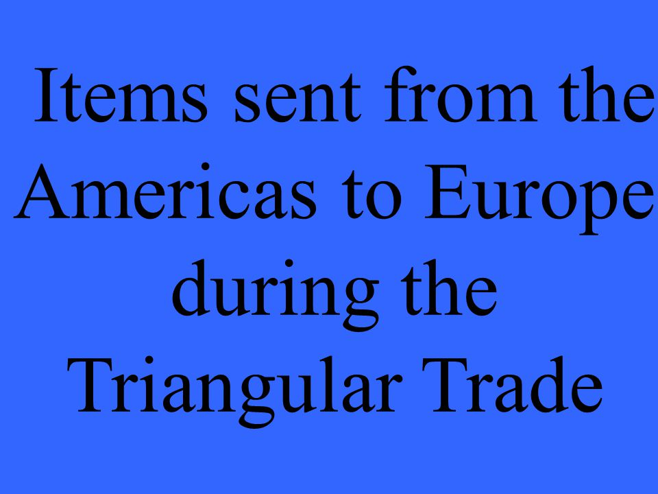 Items sent from the Americas to Europe during the Triangular Trade