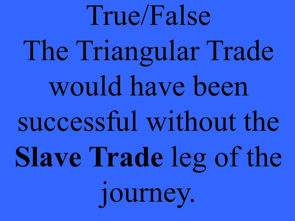 True/False The Triangular Trade would have been successful without the Slave Trade leg of the journey.