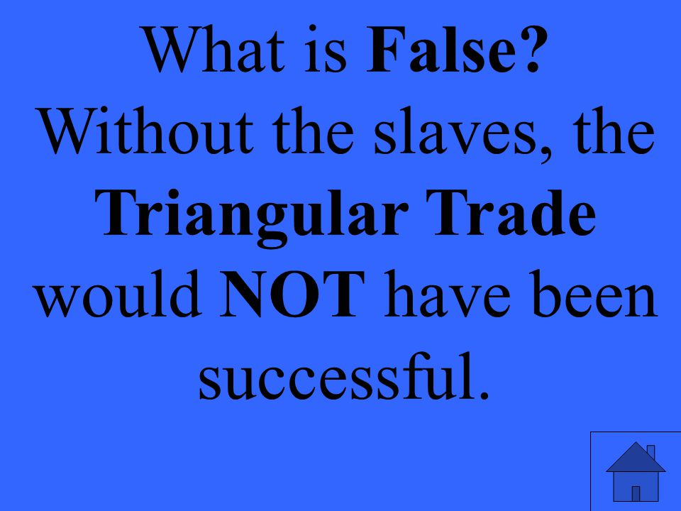 What is False Without the slaves, the Triangular Trade would NOT have been successful. Eleanor M. Savko.