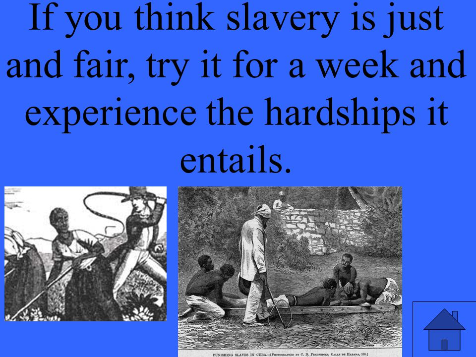 If you think slavery is just and fair, try it for a week and experience the hardships it entails.