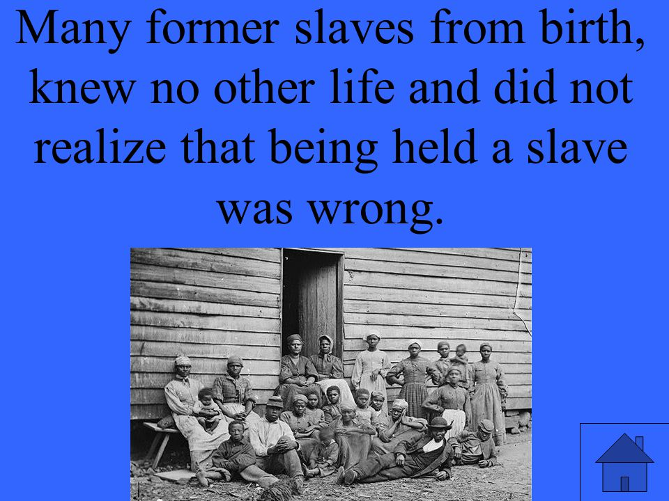 Many former slaves from birth, knew no other life and did not realize that being held a slave was wrong.