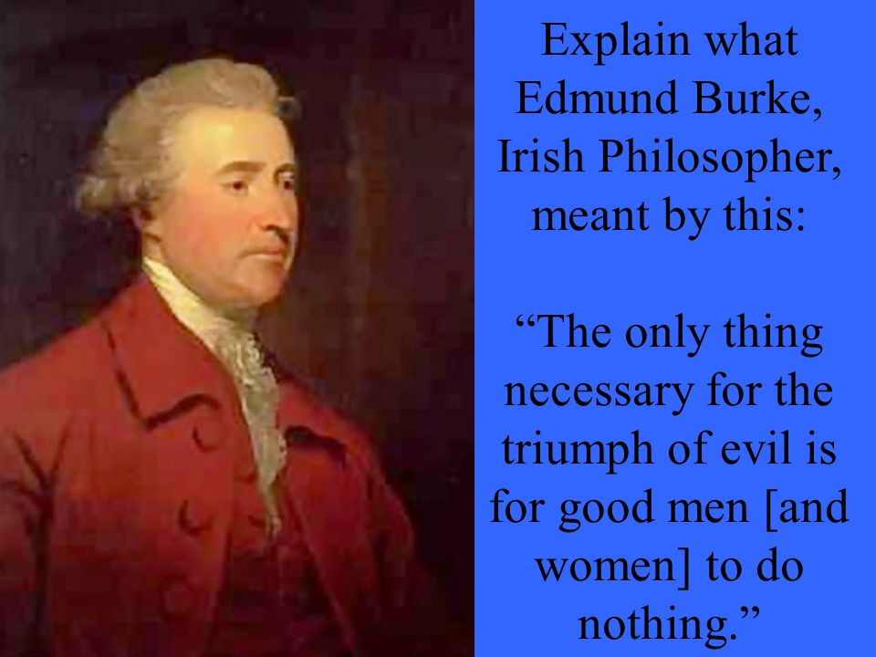Explain what Edmund Burke, Irish Philosopher, meant by this: