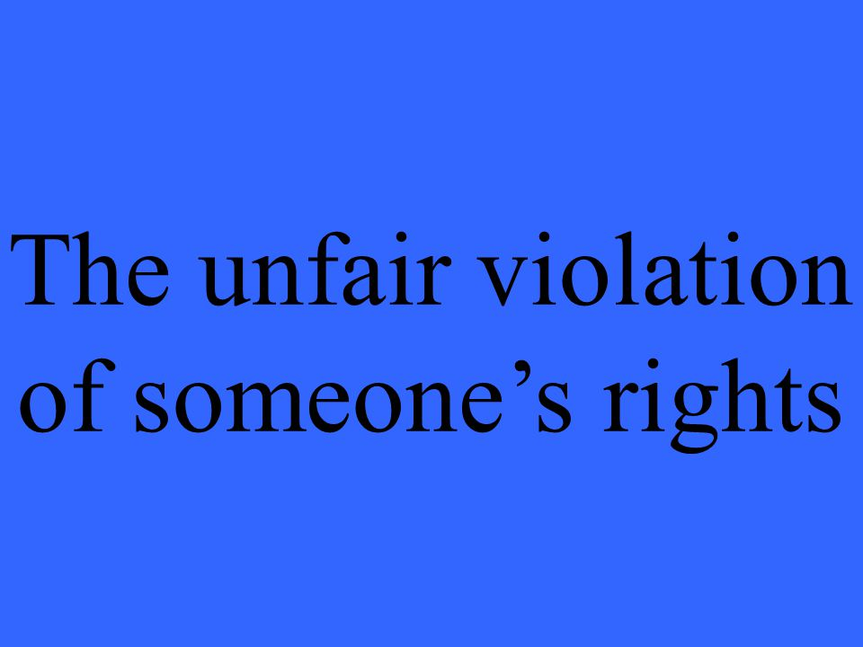 The unfair violation of someone's rights