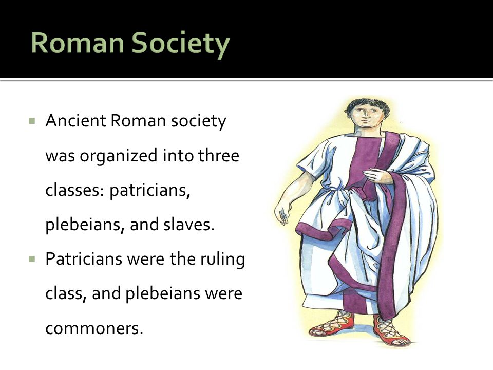 Roman Society Ancient Roman society was organized into three classes: patricians, plebeians, and slaves.