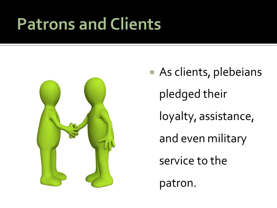 Patrons and Clients As clients, plebeians pledged their loyalty, assistance, and even military service to the patron.