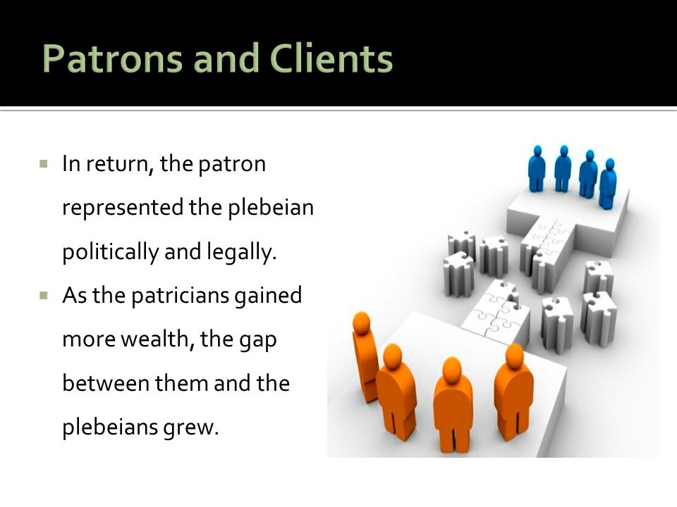 Patrons and Clients In return, the patron represented the plebeian politically and legally.