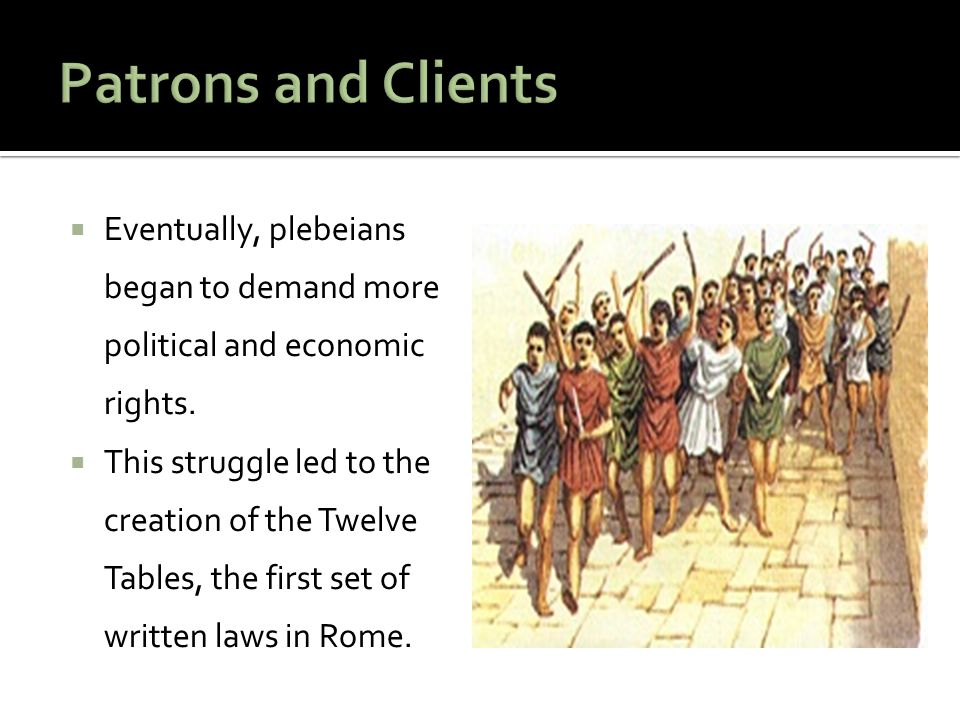 Patrons and Clients Eventually, plebeians began to demand more political and economic rights.