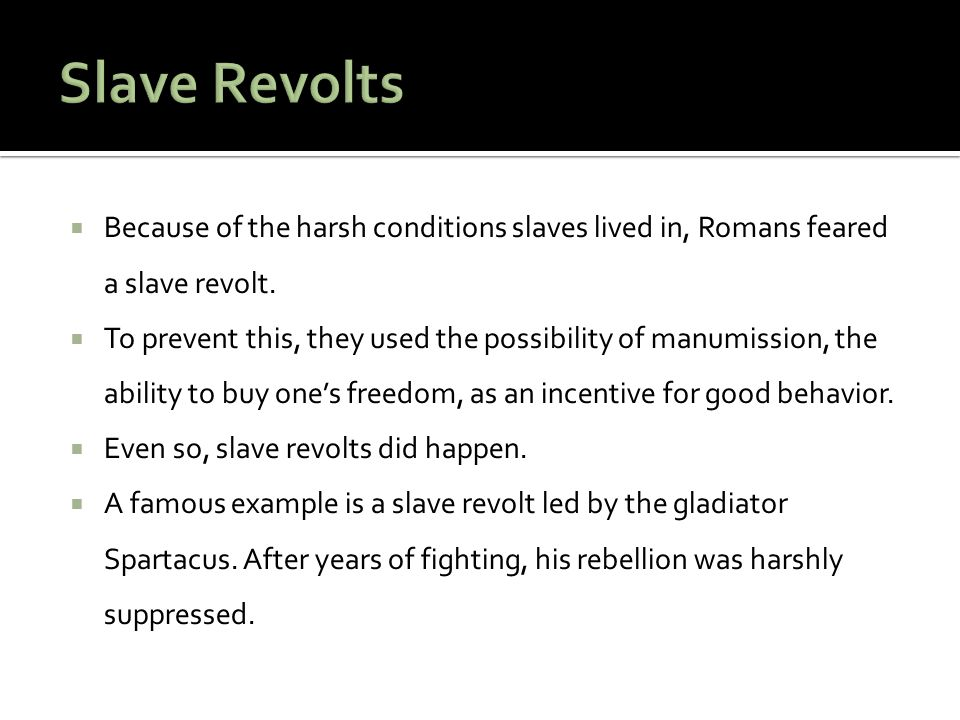 Slave Revolts Because of the harsh conditions slaves lived in, Romans feared a slave revolt.
