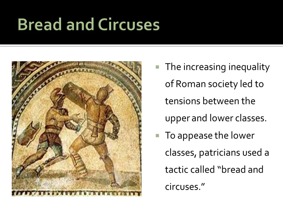 Bread and Circuses The increasing inequality of Roman society led to tensions between the upper and lower classes.