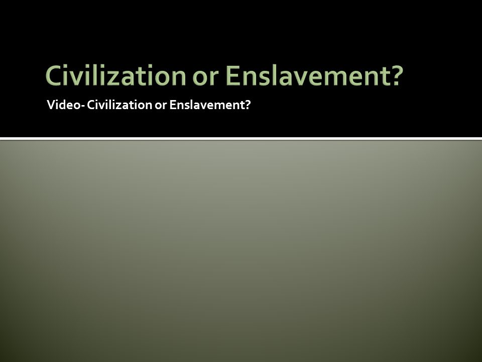 Civilization or Enslavement