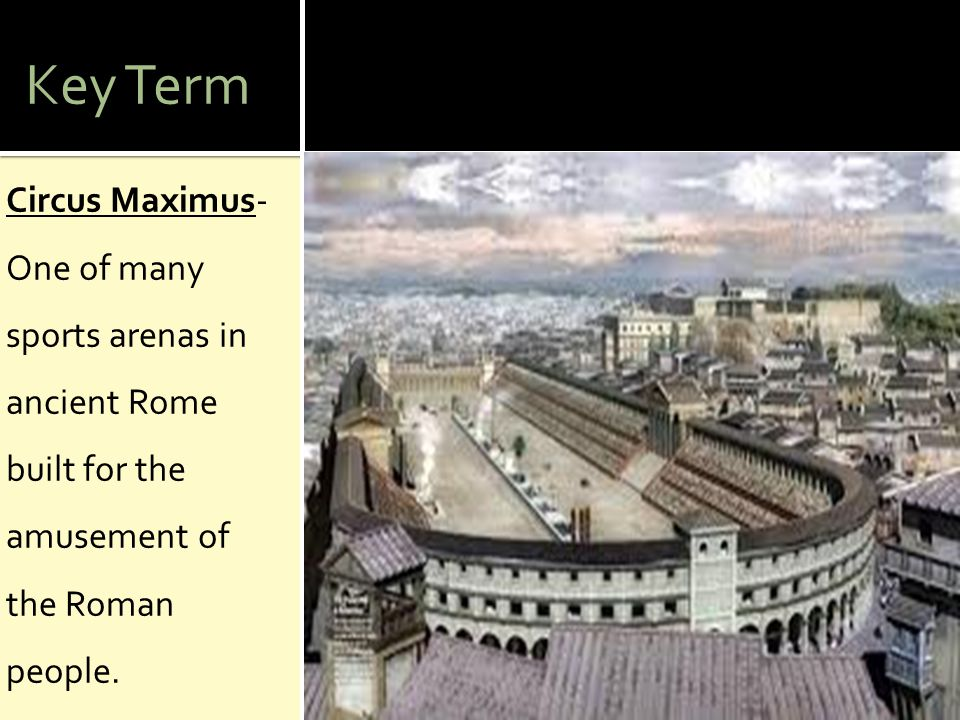 Key Term Circus Maximus- One of many sports arenas in ancient Rome built for the amusement of the Roman people.