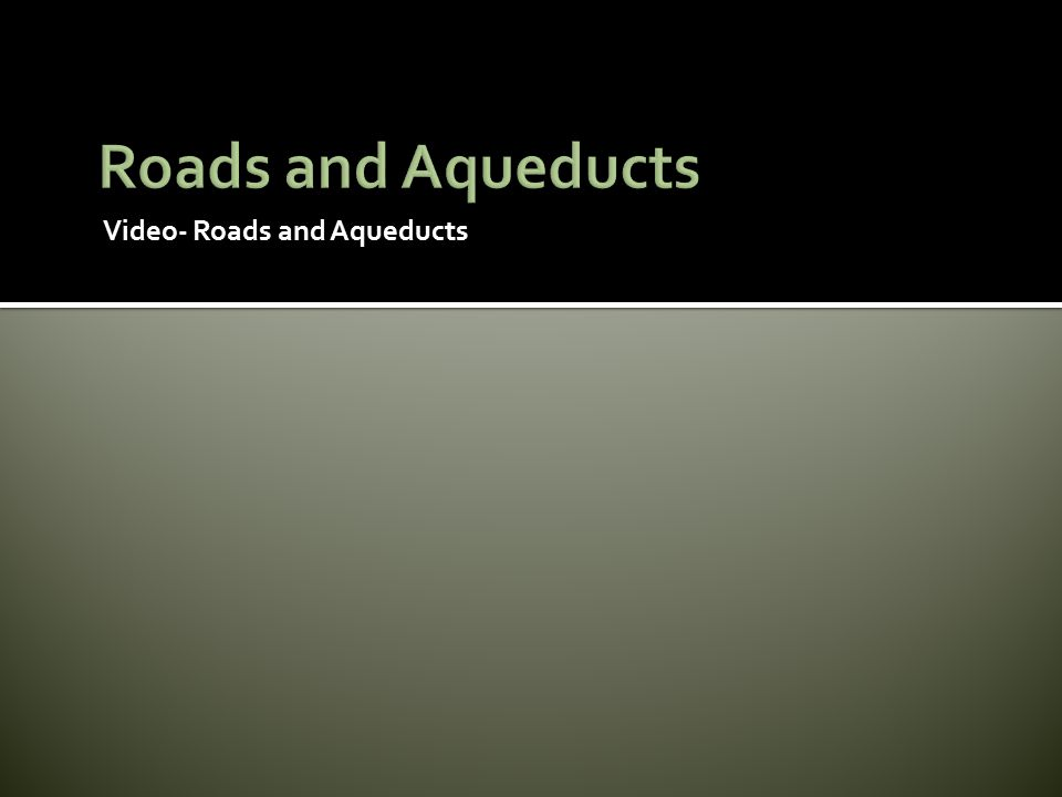 Roads and Aqueducts Video- Roads and Aqueducts