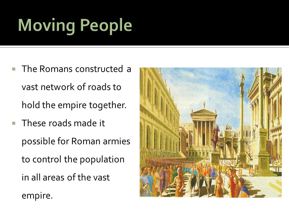 Moving People The Romans constructed a vast network of roads to hold the empire together.