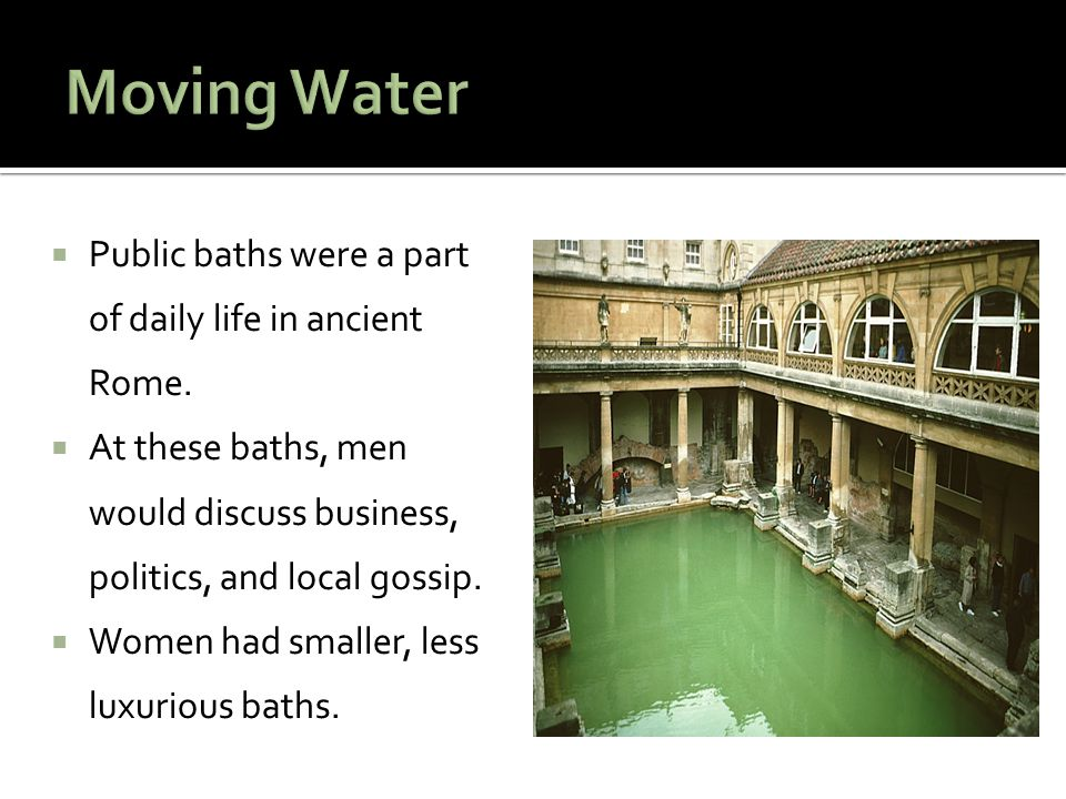 Moving Water Public baths were a part of daily life in ancient Rome.