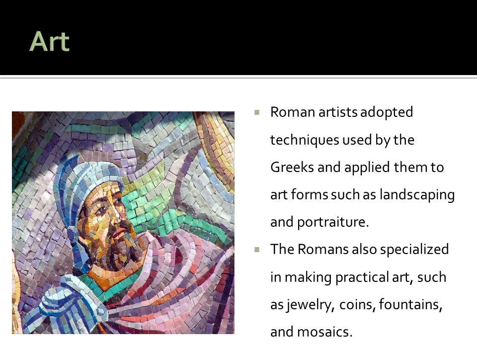 Art Roman artists adopted techniques used by the Greeks and applied them to art forms such as landscaping and portraiture.