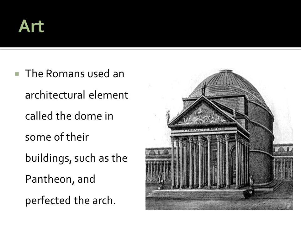 Art The Romans used an architectural element called the dome in some of their buildings, such as the Pantheon, and perfected the arch.