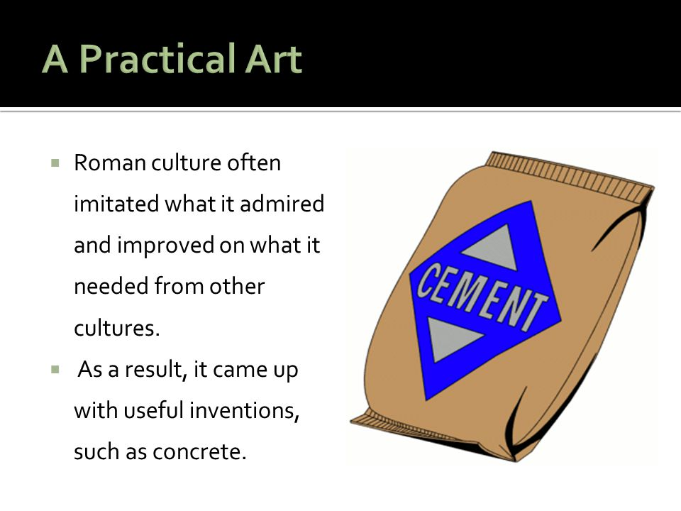 A Practical Art Roman culture often imitated what it admired and improved on what it needed from other cultures.