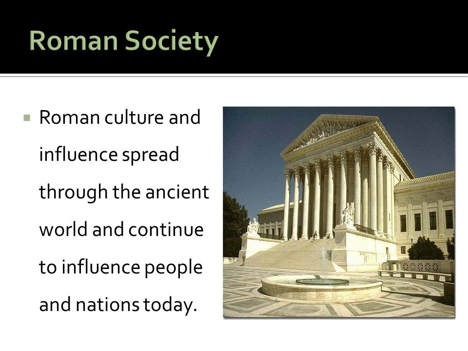 Roman Society Roman culture and influence spread through the ancient world and continue to influence people and nations today.