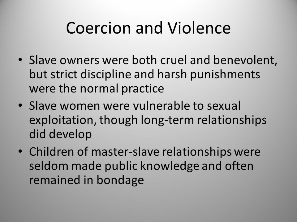 Coercion and Violence Slave owners were both cruel and benevolent, but strict discipline and harsh punishments were the normal practice.