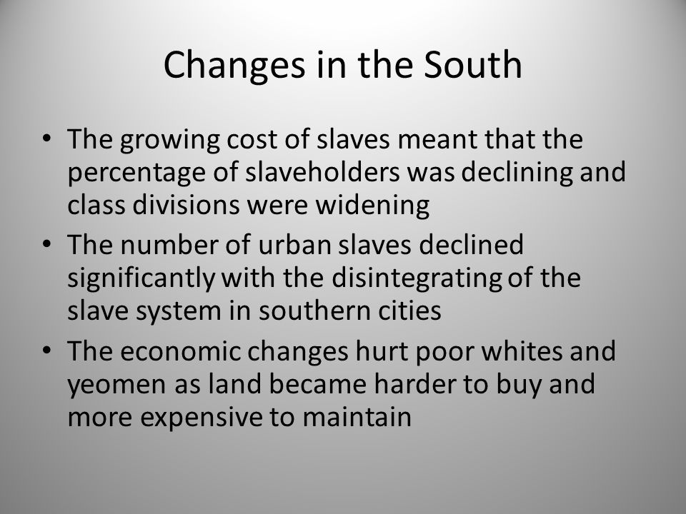 Changes in the South The growing cost of slaves meant that the percentage of slaveholders was declining and class divisions were widening.