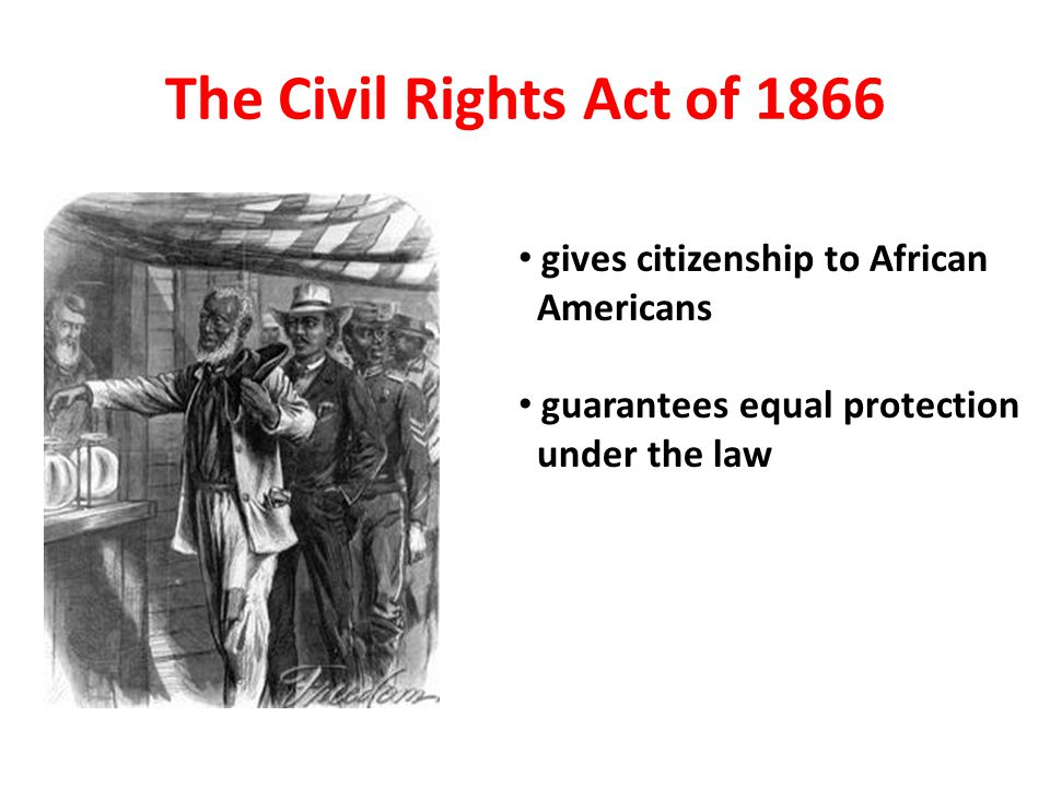 The Civil Rights Act of 1866 gives citizenship to African Americans