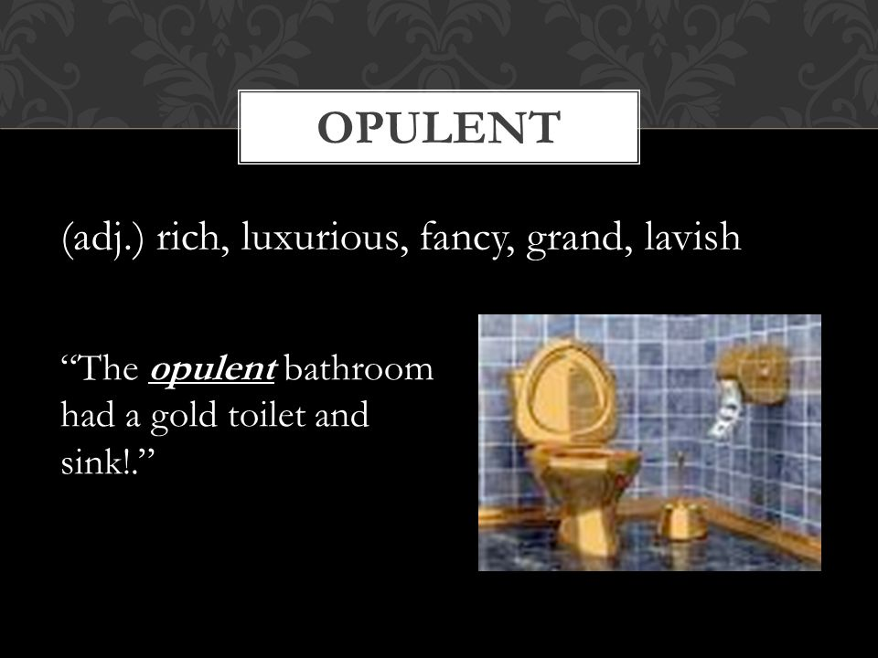 opulent (adj.) rich, luxurious, fancy, grand, lavish