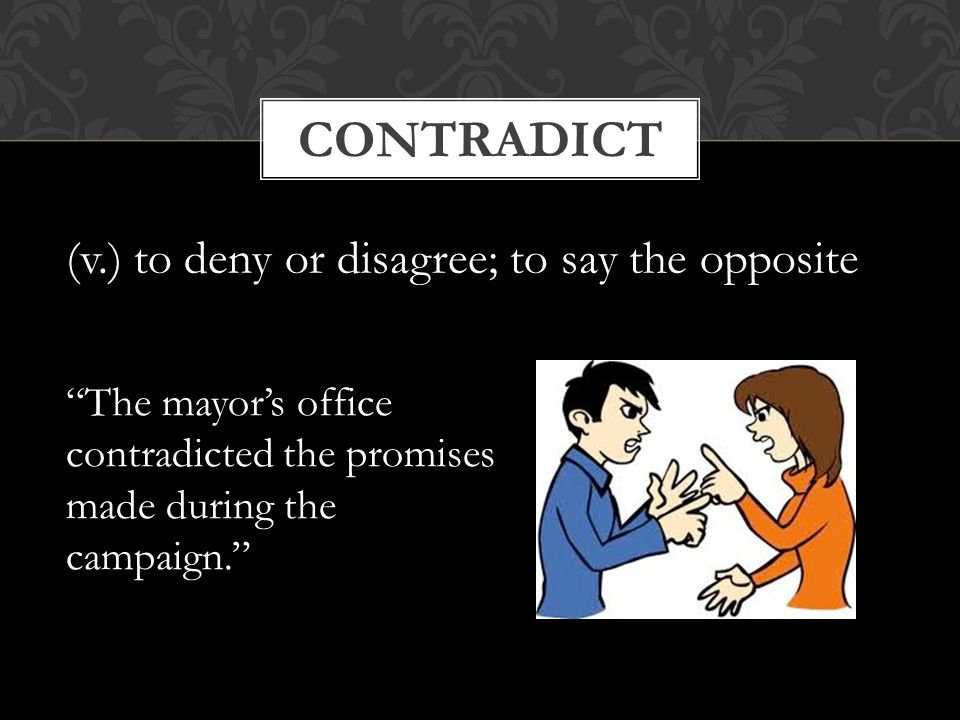 contradict (v.) to deny or disagree; to say the opposite