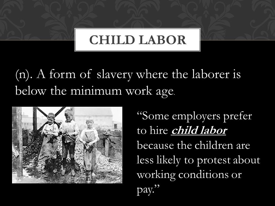 Child Labor (n). A form of slavery where the laborer is below the minimum work age.