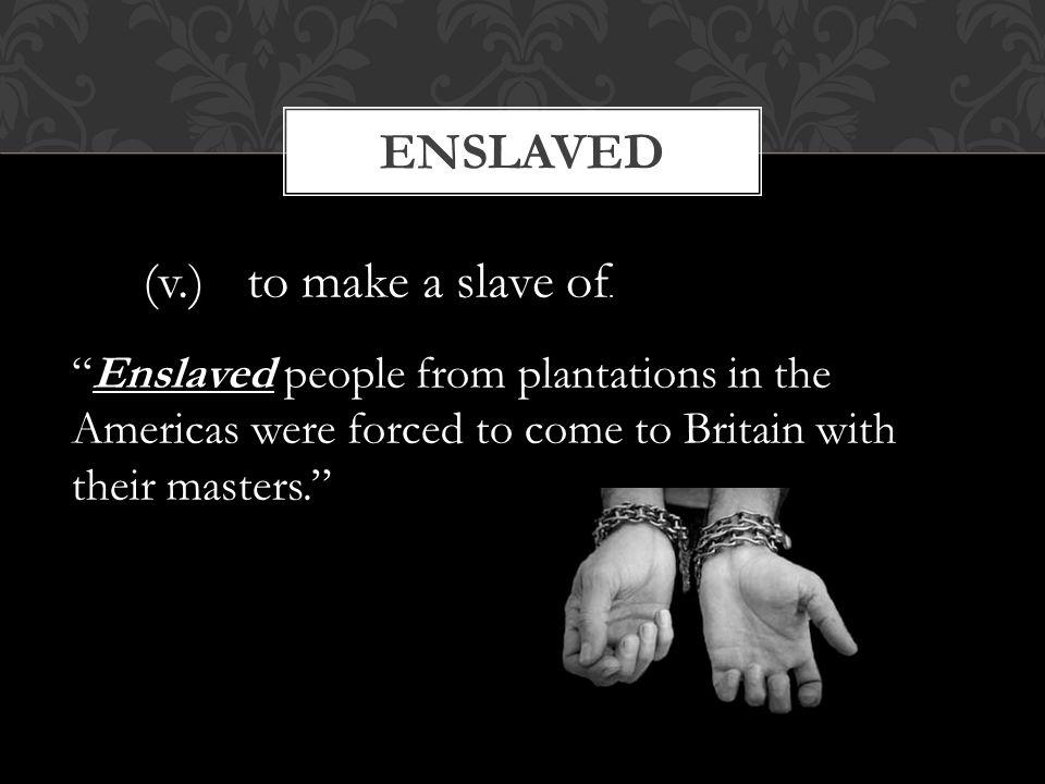 Enslaved (v.) to make a slave of.