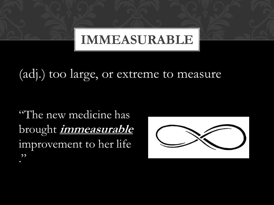 (adj.) too large, or extreme to measure