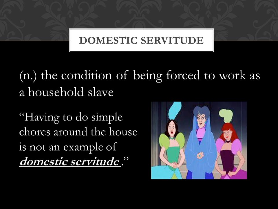 (n.) the condition of being forced to work as a household slave