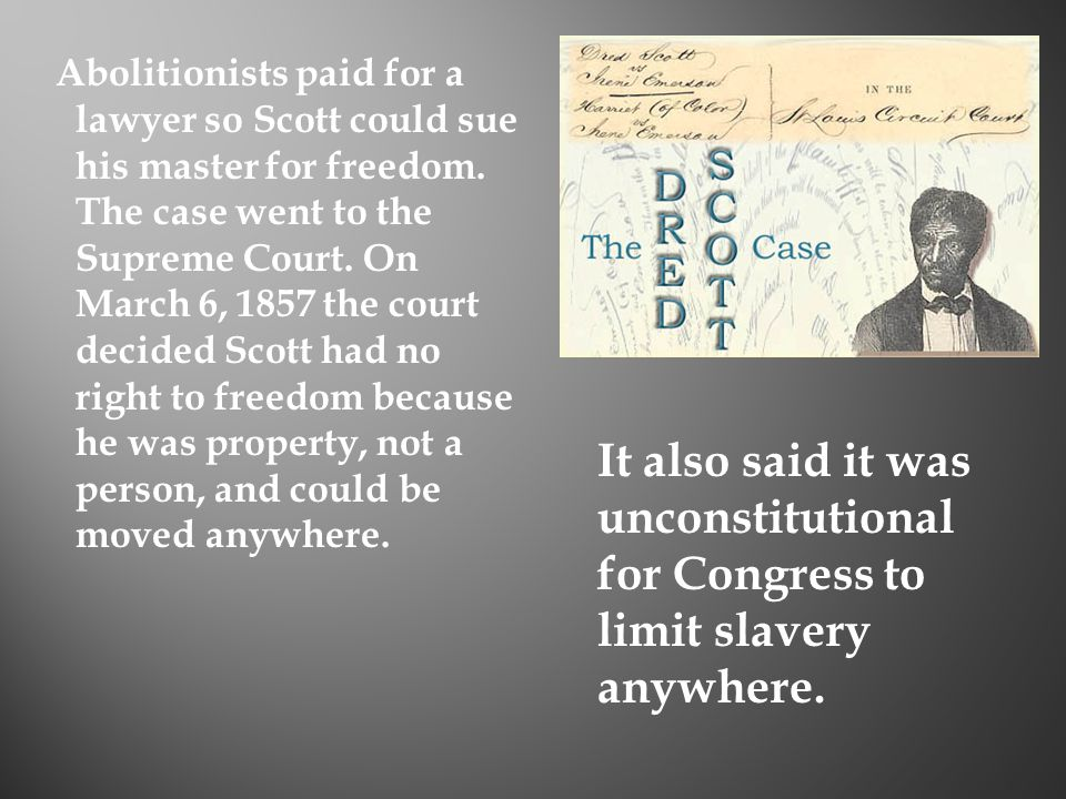 Abolitionists paid for a lawyer so Scott could sue his master for freedom. The case went to the Supreme Court. On March 6, 1857 the court decided Scott had no right to freedom because he was property, not a person, and could be moved anywhere.