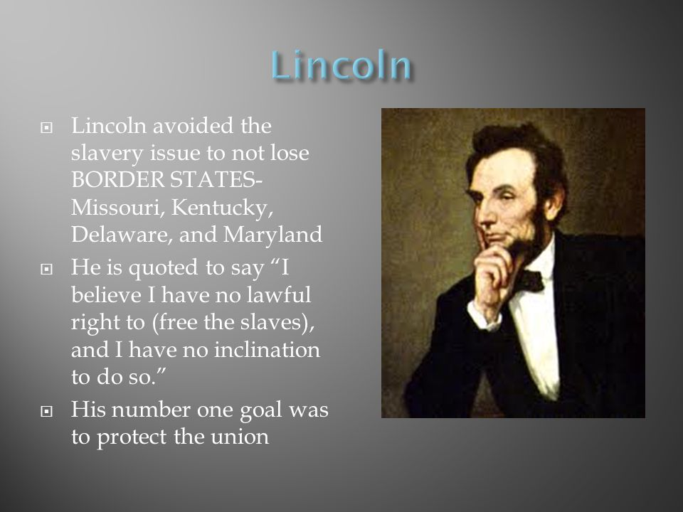 Lincoln Lincoln avoided the slavery issue to not lose BORDER STATES- Missouri, Kentucky, Delaware, and Maryland.