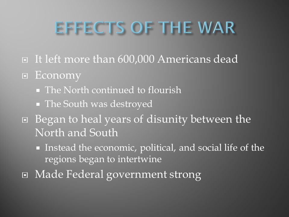EFFECTS OF THE WAR It left more than 600,000 Americans dead Economy