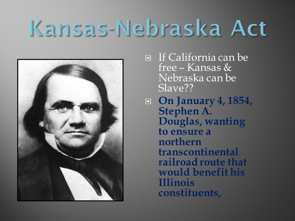 Kansas-Nebraska Act If California can be free – Kansas & Nebraska can be Slave