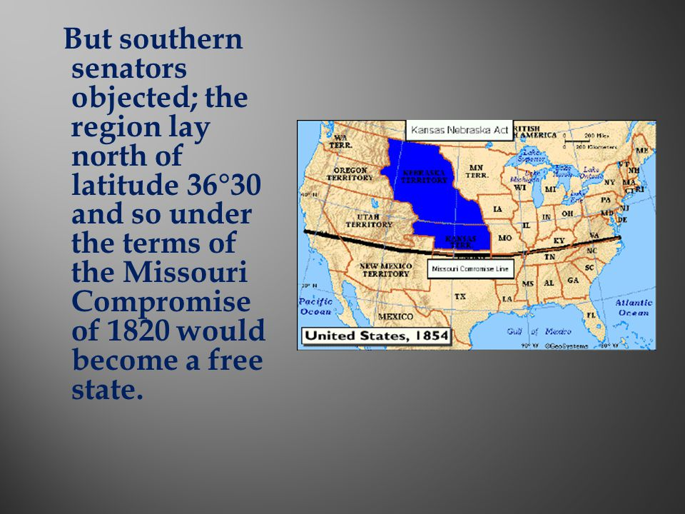 But southern senators objected; the region lay north of latitude 36°30 and so under the terms of the Missouri Compromise of 1820 would become a free state.