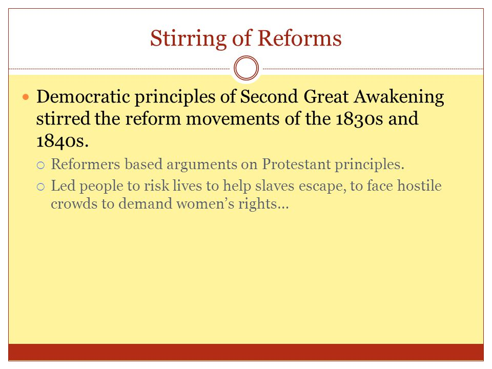 Stirring of Reforms Democratic principles of Second Great Awakening stirred the reform movements of the 1830s and 1840s.