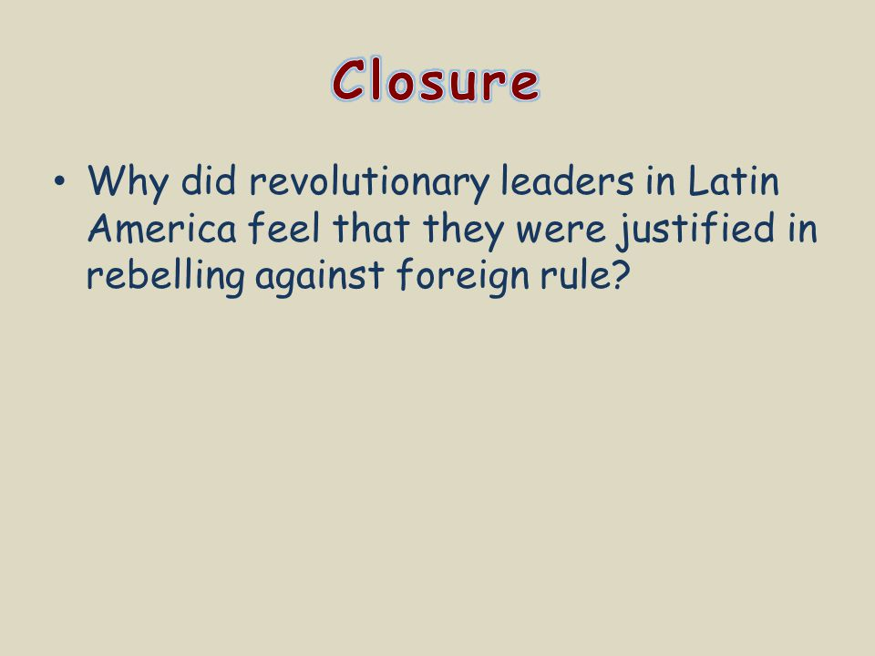Closure Why did revolutionary leaders in Latin America feel that they were justified in rebelling against foreign rule