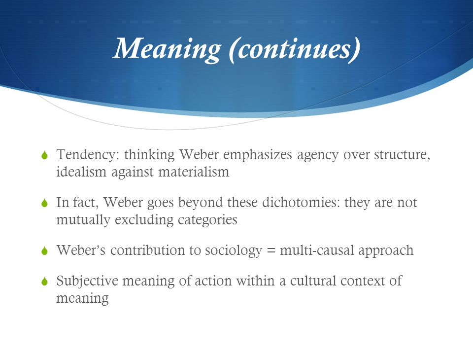 Meaning (continues) Tendency: thinking Weber emphasizes agency over structure, idealism against materialism.