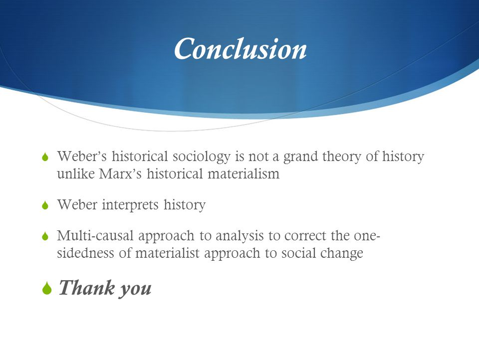 Conclusion Weber's historical sociology is not a grand theory of history unlike Marx's historical materialism.