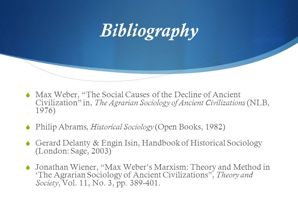 Bibliography Max Weber, The Social Causes of the Decline of Ancient Civilization in, The Agrarian Sociology of Ancient Civilizations (NLB, 1976)