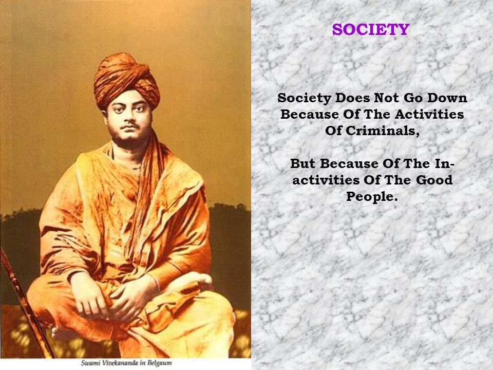 SOCIETY Society Does Not Go Down Because Of The Activities Of Criminals, But Because Of The In-activities Of The Good People.