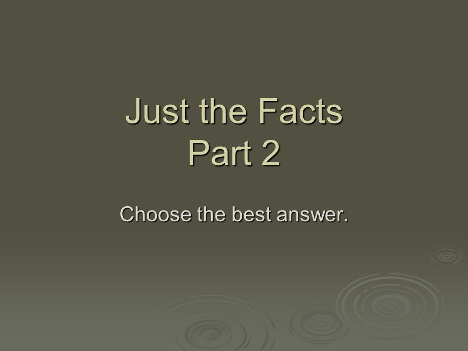 Just the Facts Part 2 Choose the best answer.